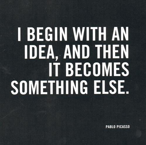 I Begin With An Idea, and Then It Becomes Something else - Pablo Picasso